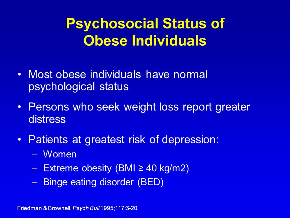 Psychosocial Status of Obese Individuals Most obese individuals have normal psychological status Persons who seek weight loss report greater distress