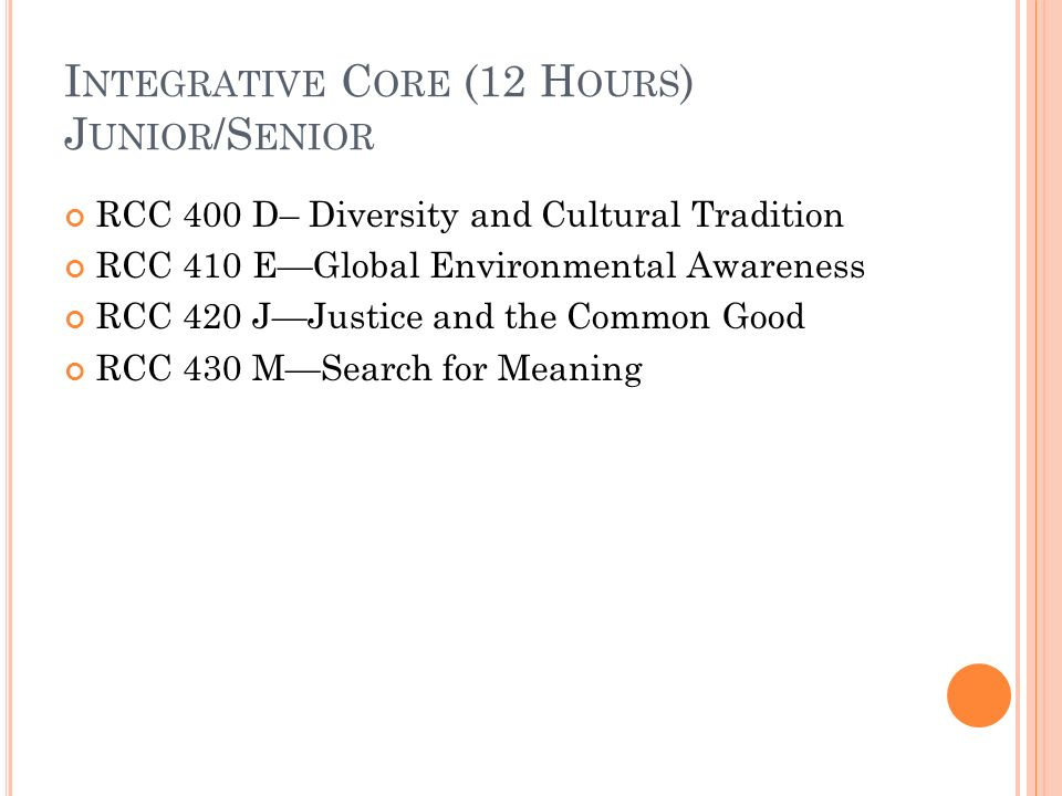 I NTEGRATIVE C ORE (12 H OURS ) J UNIOR /S ENIOR RCC 400 D– Diversity and Cultural Tradition RCC 410 EGlobal Environmental Awareness RCC 420 JJustice