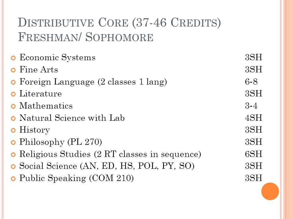 D ISTRIBUTIVE C ORE (37-46 C REDITS ) F RESHMAN / S OPHOMORE Economic Systems 3SH Fine Arts 3SH Foreign Language (2 classes 1 lang)6-8 Literature3SH Mathematics3-4 Natural Science with Lab4SH History3SH Philosophy (PL 270)3SH Religious Studies (2 RT classes in sequence)6SH Social Science (AN, ED, HS, POL, PY, SO) 3SH Public Speaking (COM 210)3SH