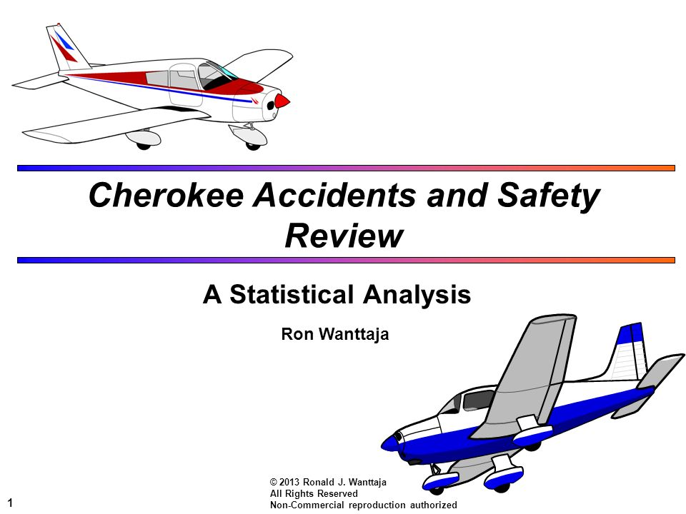 1 Cherokee Accidents and Safety Review A Statistical Analysis Ron Wanttaja © 2013 Ronald J. Wanttaja All Rights Reserved Non-Commercial reproduction a