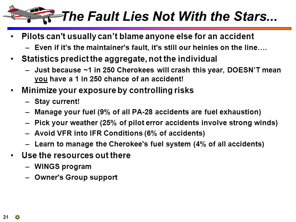 31 The Fault Lies Not With the Stars... Pilots can't usually cant blame anyone else for an accident –Even if it's the maintainer's fault, it's still o