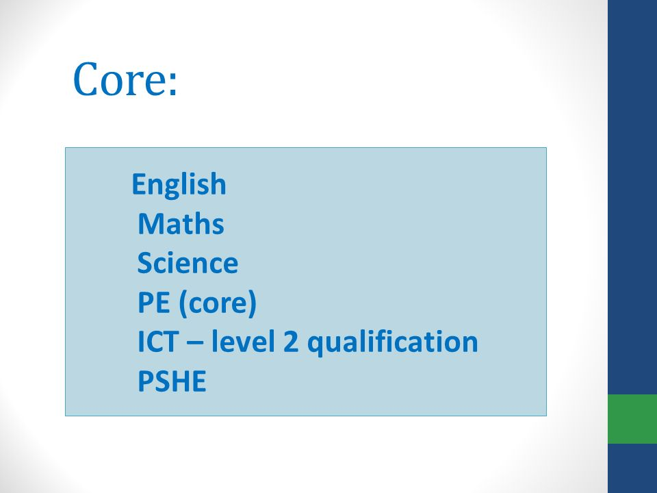 Core: English Maths Science PE (core) ICT – level 2 qualification PSHE