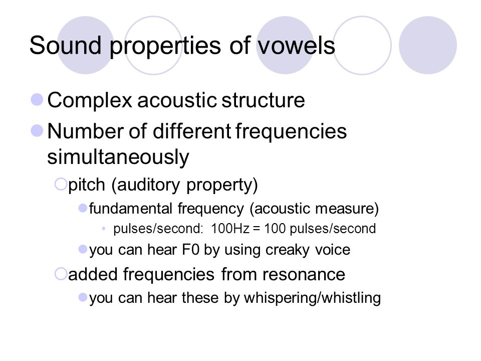Sound properties of vowels Complex acoustic structure Number of different frequencies simultaneously pitch (auditory property) fundamental frequency (