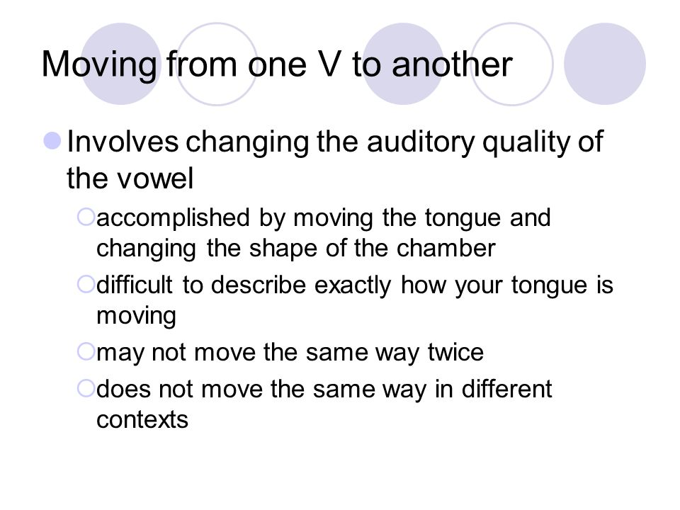 Moving from one V to another Involves changing the auditory quality of the vowel accomplished by moving the tongue and changing the shape of the chamb