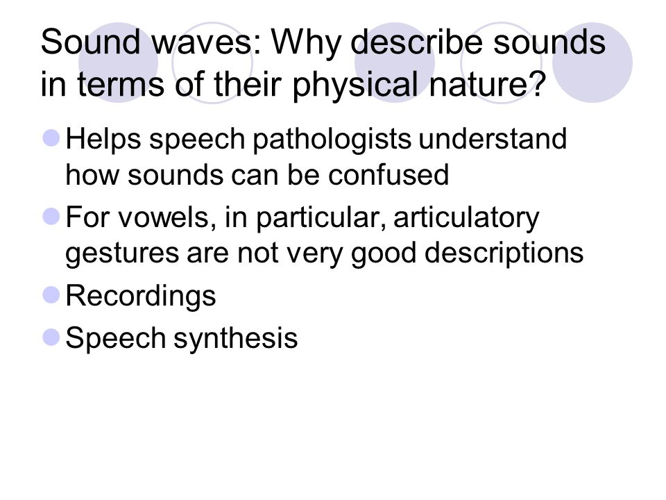 Sound waves: Why describe sounds in terms of their physical nature? Helps speech pathologists understand how sounds can be confused For vowels, in par