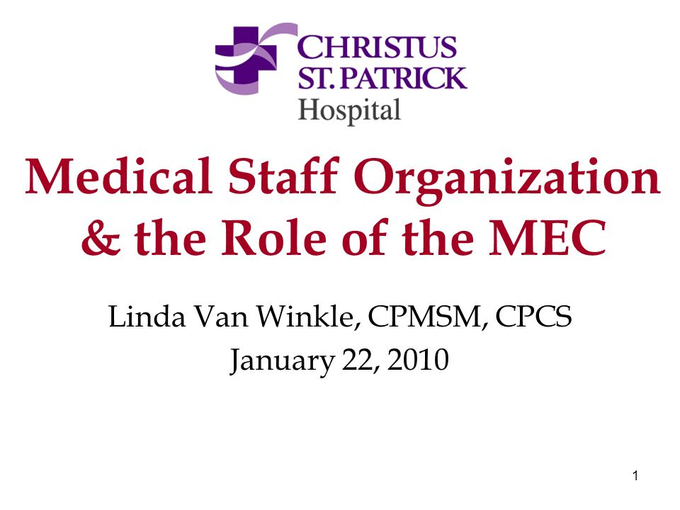 1 Medical Staff Organization & the Role of the MEC Linda Van Winkle, CPMSM, CPCS January 22, 2010