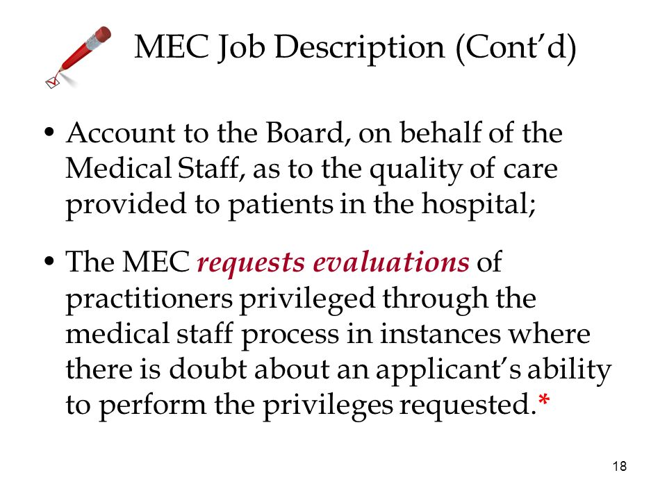 18 MEC Job Description (Contd) Account to the Board, on behalf of the Medical Staff, as to the quality of care provided to patients in the hospital; The MEC requests evaluations of practitioners privileged through the medical staff process in instances where there is doubt about an applicants ability to perform the privileges requested.