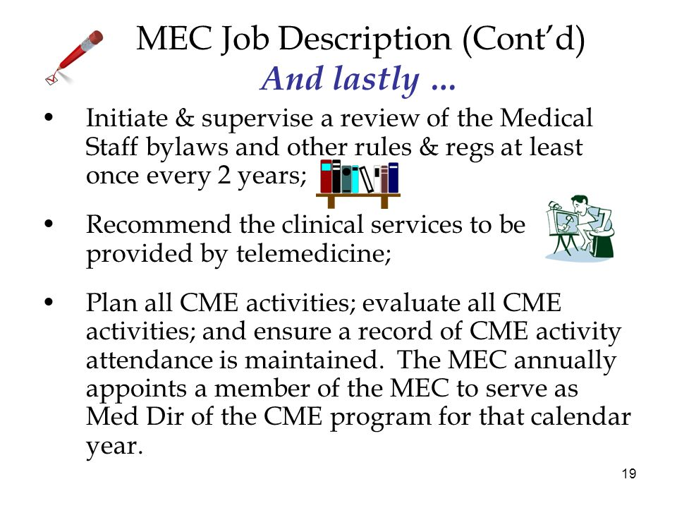 19 MEC Job Description (Contd) And lastly … Initiate & supervise a review of the Medical Staff bylaws and other rules & regs at least once every 2 years; Recommend the clinical services to be provided by telemedicine; Plan all CME activities; evaluate all CME activities; and ensure a record of CME activity attendance is maintained.