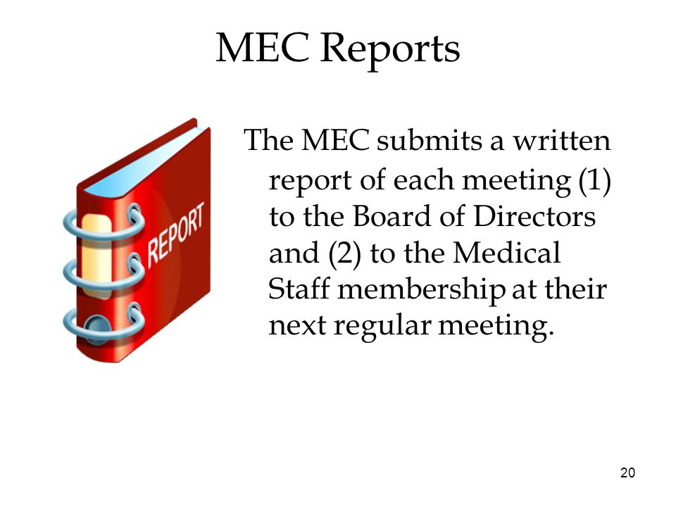20 MEC Reports The MEC submits a written report of each meeting (1) to the Board of Directors and (2) to the Medical Staff membership at their next regular meeting.