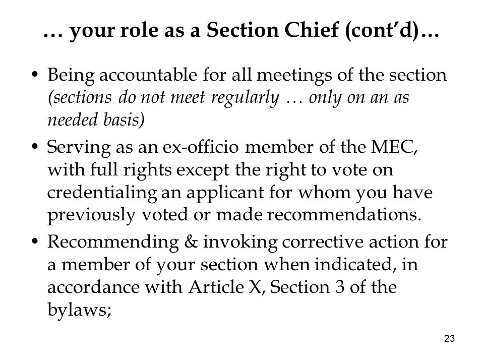 23 … your role as a Section Chief (contd)… Being accountable for all meetings of the section (sections do not meet regularly … only on an as needed basis) Serving as an ex-officio member of the MEC, with full rights except the right to vote on credentialing an applicant for whom you have previously voted or made recommendations.