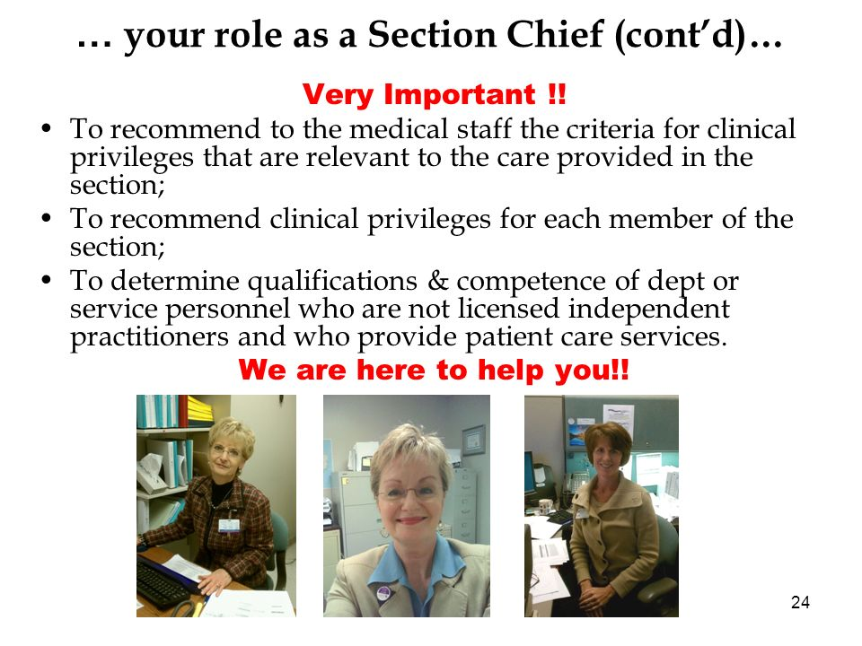 24 … your role as a Section Chief (contd)… Very Important !! To recommend to the medical staff the criteria for clinical privileges that are relevant