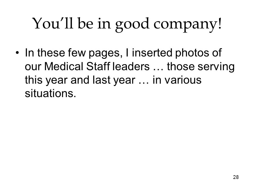 28 Youll be in good company! In these few pages, I inserted photos of our Medical Staff leaders … those serving this year and last year … in various s