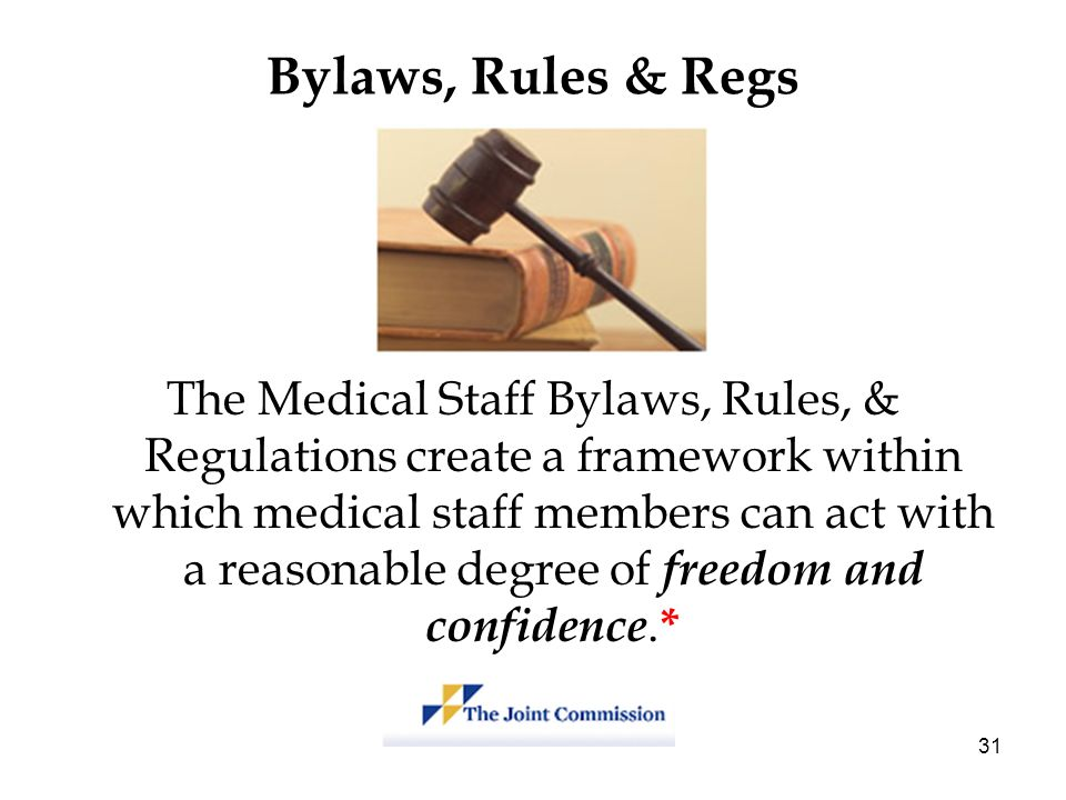 31 Bylaws, Rules & Regs The Medical Staff Bylaws, Rules, & Regulations create a framework within which medical staff members can act with a reasonable