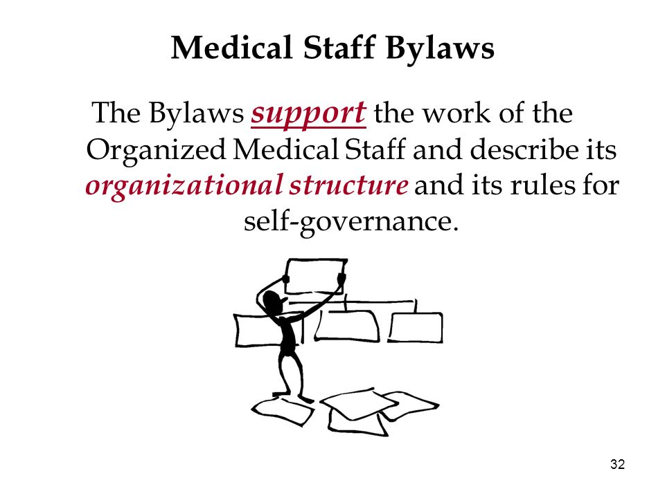 32 Medical Staff Bylaws The Bylaws support the work of the Organized Medical Staff and describe its organizational structure and its rules for self-go