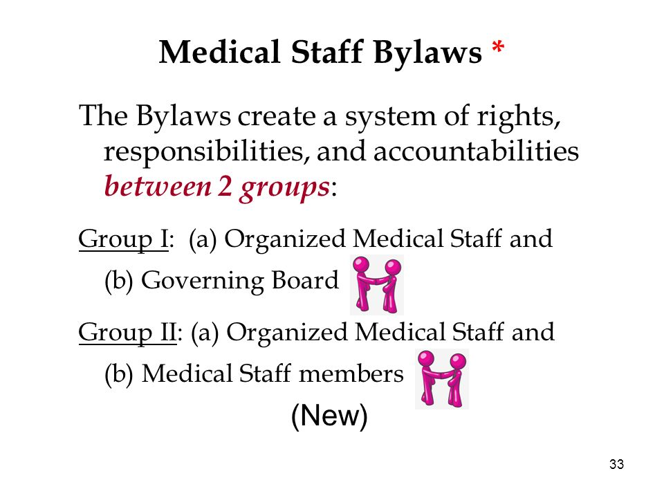 33 Medical Staff Bylaws * The Bylaws create a system of rights, responsibilities, and accountabilities between 2 groups : Group I: (a) Organized Medical Staff and (b) Governing Board Group II: (a) Organized Medical Staff and (b) Medical Staff members (New)