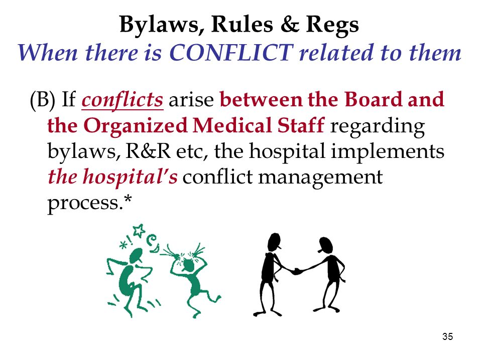 35 Bylaws, Rules & Regs When there is CONFLICT related to them (B) If conflicts arise between the Board and the Organized Medical Staff regarding bylaws, R&R etc, the hospital implements the hospitals conflict management process.*