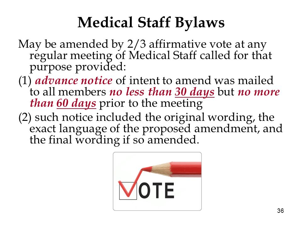 36 Medical Staff Bylaws May be amended by 2/3 affirmative vote at any regular meeting of Medical Staff called for that purpose provided: (1) advance n