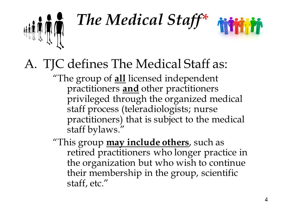 4 The Medical Staff* A.TJC defines The Medical Staff as: The group of all licensed independent practitioners and other practitioners privileged throug