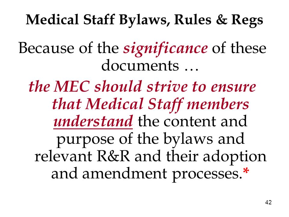 42 Medical Staff Bylaws, Rules & Regs Because of the significance of these documents … the MEC should strive to ensure that Medical Staff members unde