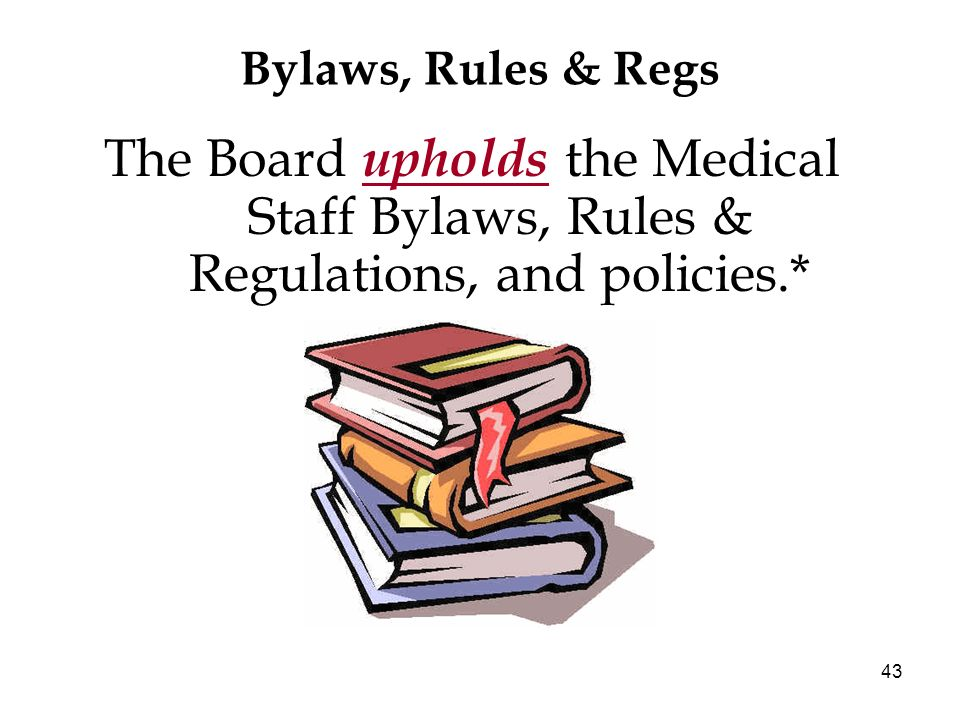 43 Bylaws, Rules & Regs The Board upholds the Medical Staff Bylaws, Rules & Regulations, and policies.*