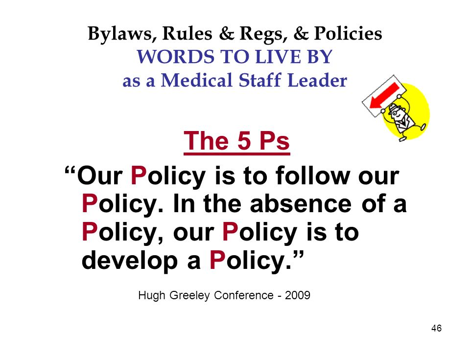 46 Bylaws, Rules & Regs, & Policies WORDS TO LIVE BY as a Medical Staff Leader The 5 Ps Our Policy is to follow our Policy.