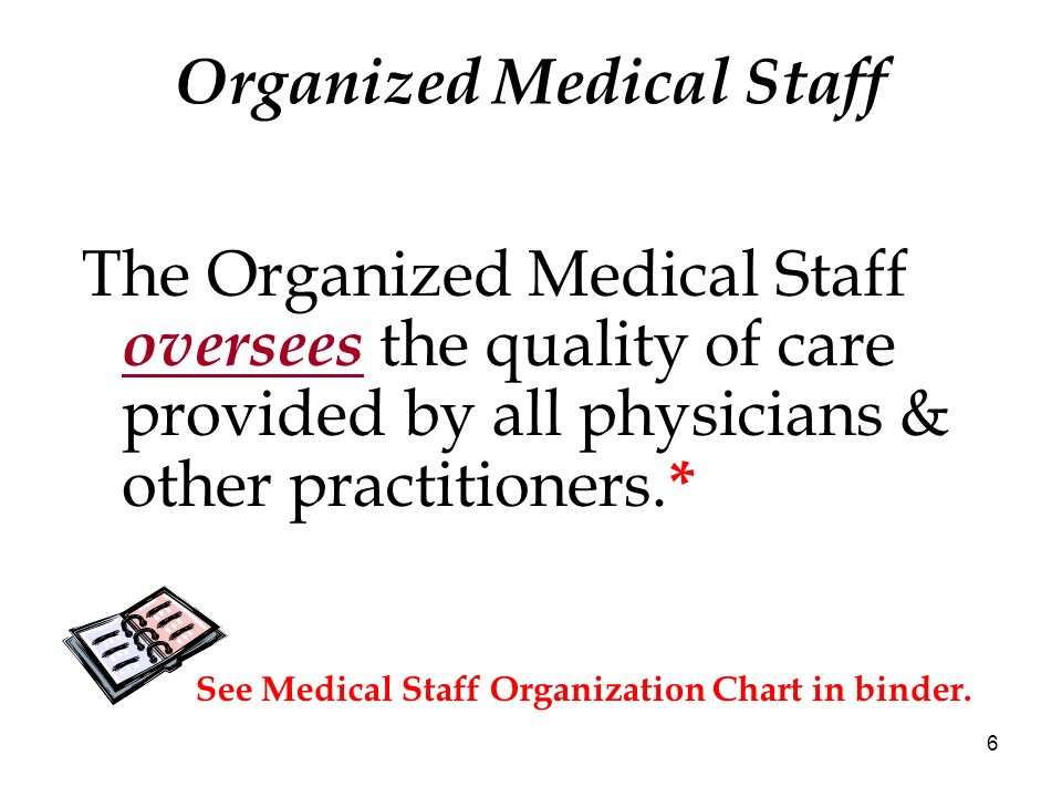 6 Organized Medical Staff The Organized Medical Staff oversees the quality of care provided by all physicians & other practitioners. * See Medical Sta