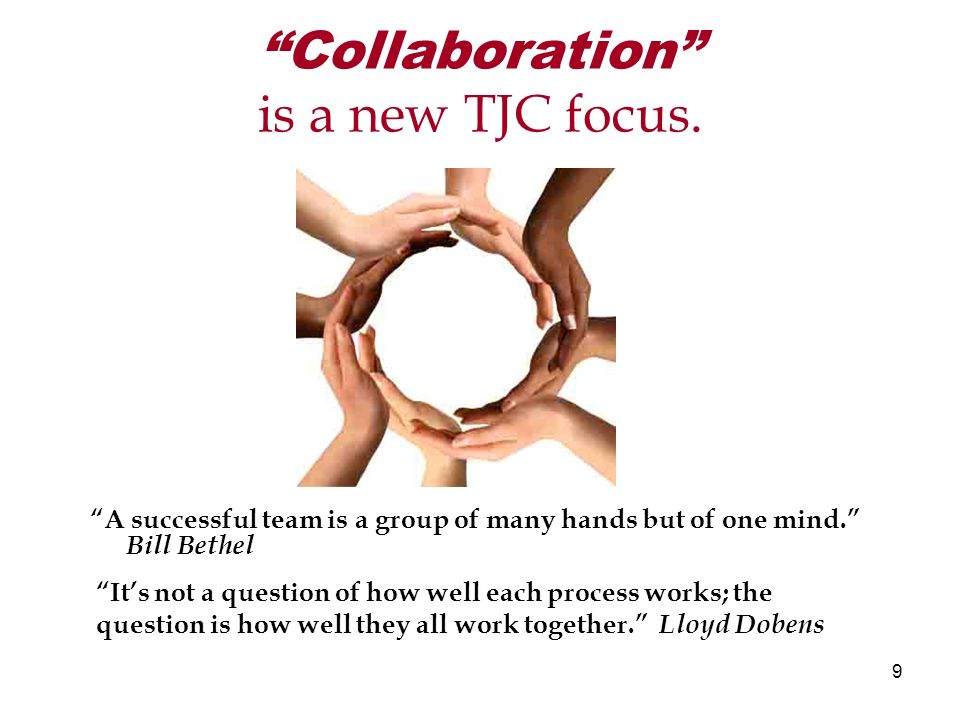9 Collaboration is a new TJC focus. A successful team is a group of many hands but of one mind.