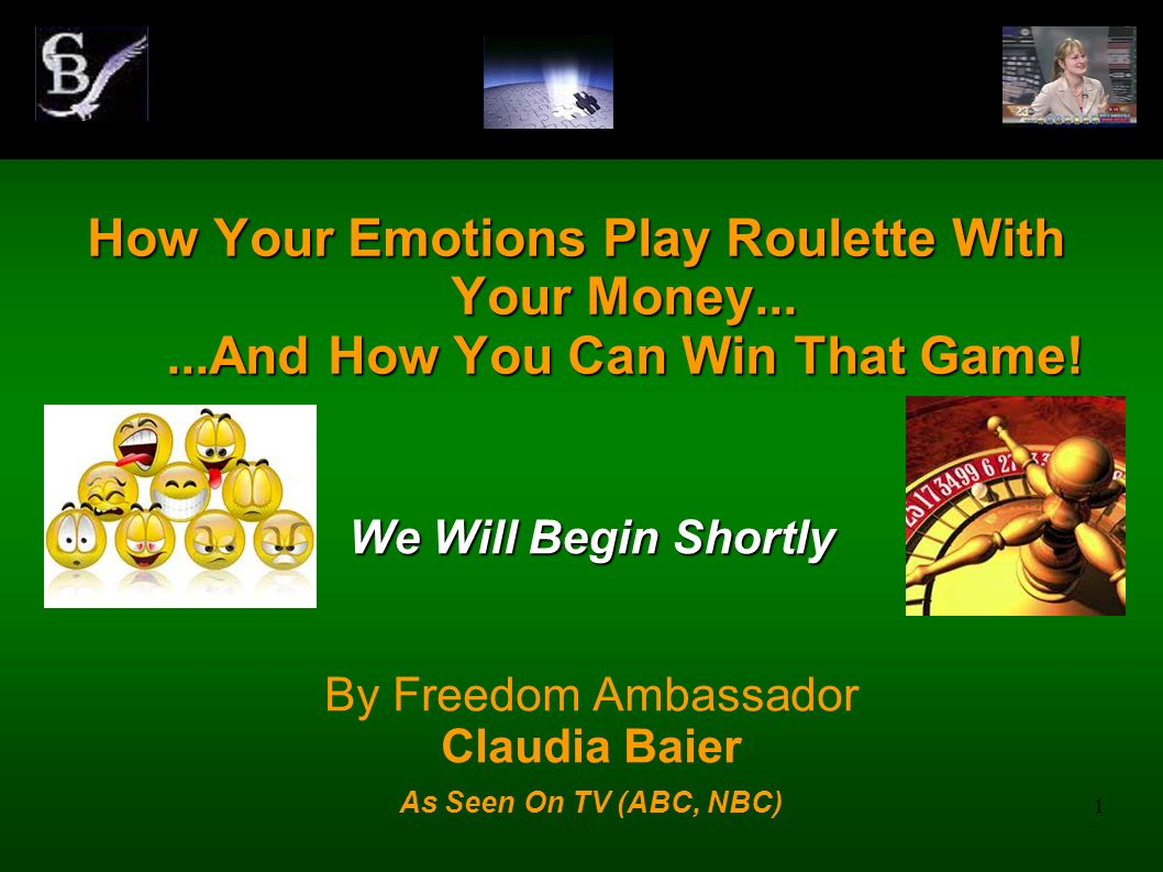 1 How Your Emotions Play Roulette With Your Money......And How You Can Win That Game! We Will Begin Shortly By Freedom Ambassador Claudia Baier As See
