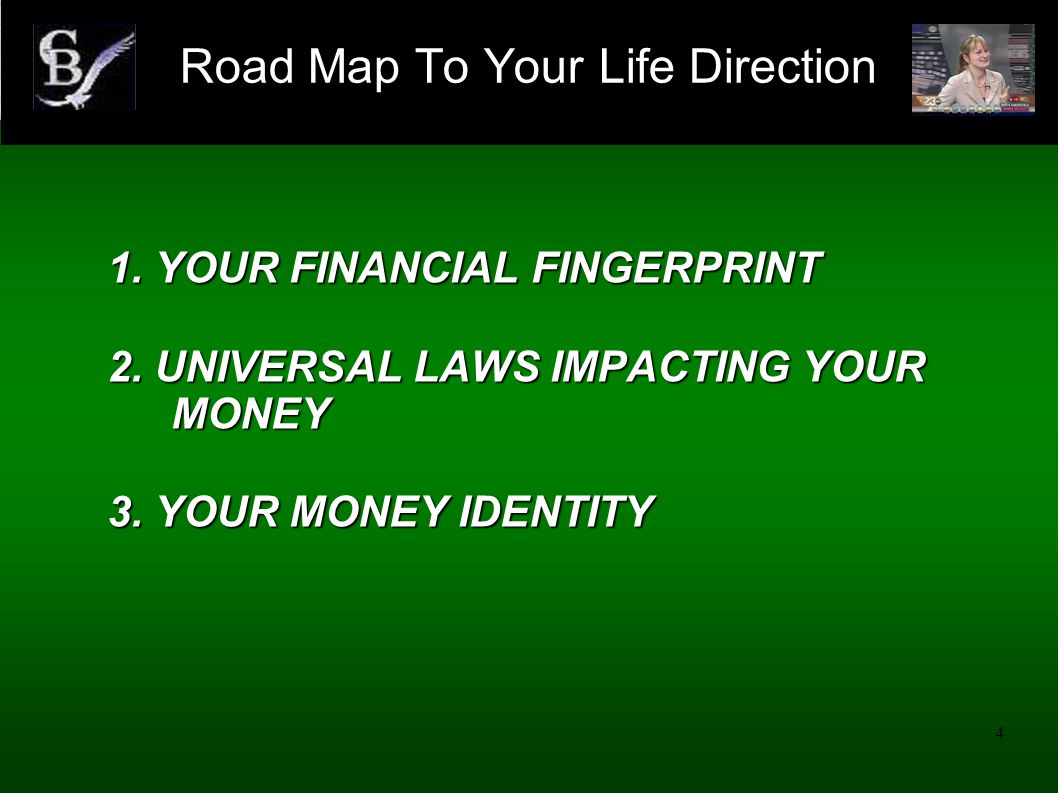 4 1. YOUR FINANCIAL FINGERPRINT 2. UNIVERSAL LAWS IMPACTING YOUR MONEY 3. YOUR MONEY IDENTITY Road Map To Your Life Direction