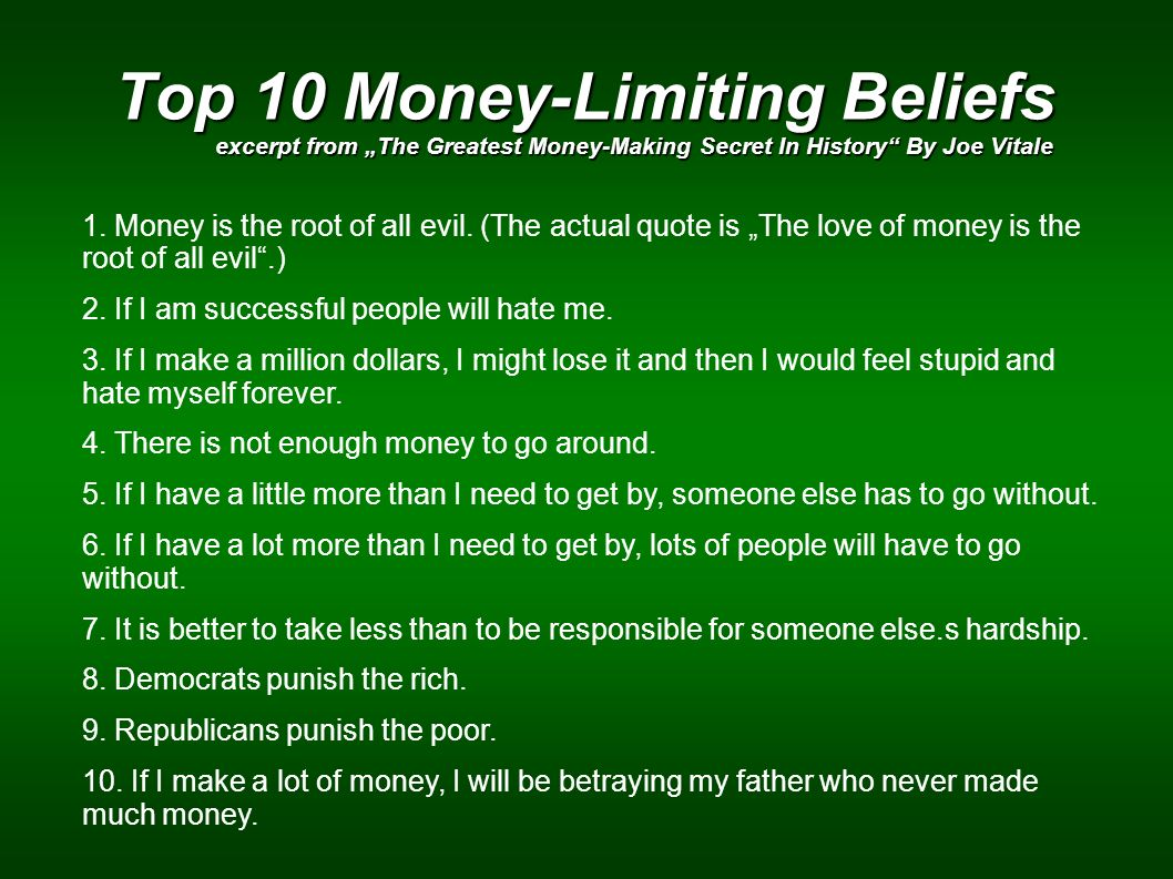 Top 10 Money-Limiting Beliefs excerpt from The Greatest Money-Making Secret In History By Joe Vitale 1. Money is the root of all evil. (The actual quo
