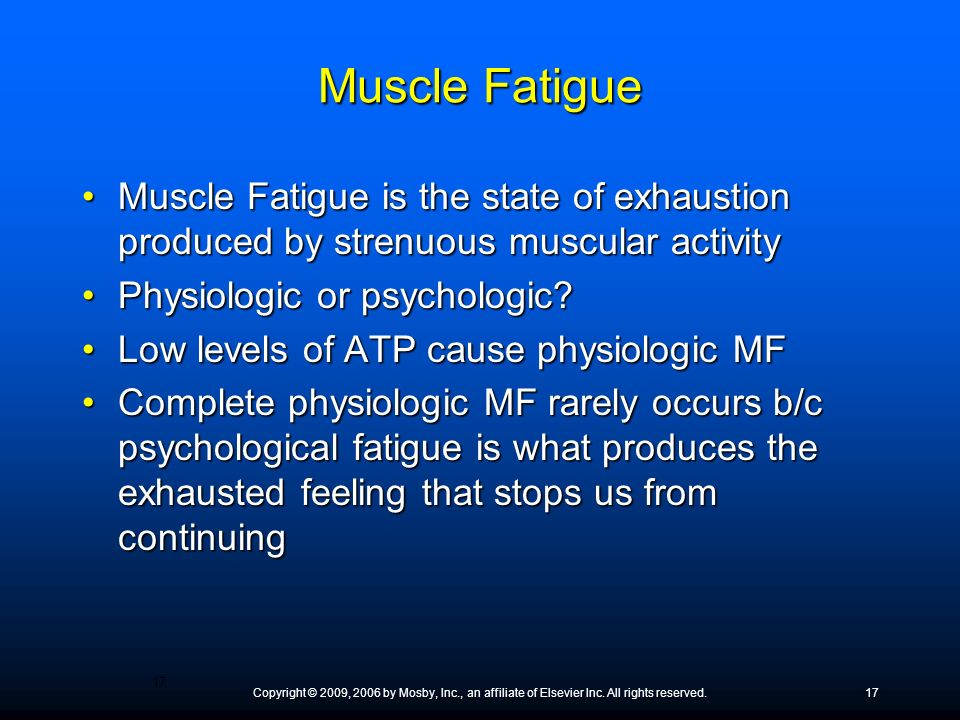 Copyright © 2009, 2006 by Mosby, Inc., an affiliate of Elsevier Inc. All rights reserved.17 Muscle Fatigue Muscle Fatigue is the state of exhaustion p