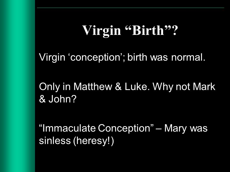 Virgin Birth? Virgin conception; birth was normal. Only in Matthew & Luke. Why not Mark & John? Immaculate Conception – Mary was sinless (heresy!)