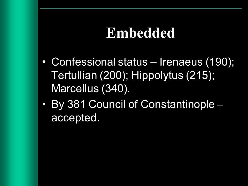 Embedded Confessional status – Irenaeus (190); Tertullian (200); Hippolytus (215); Marcellus (340). By 381 Council of Constantinople – accepted.