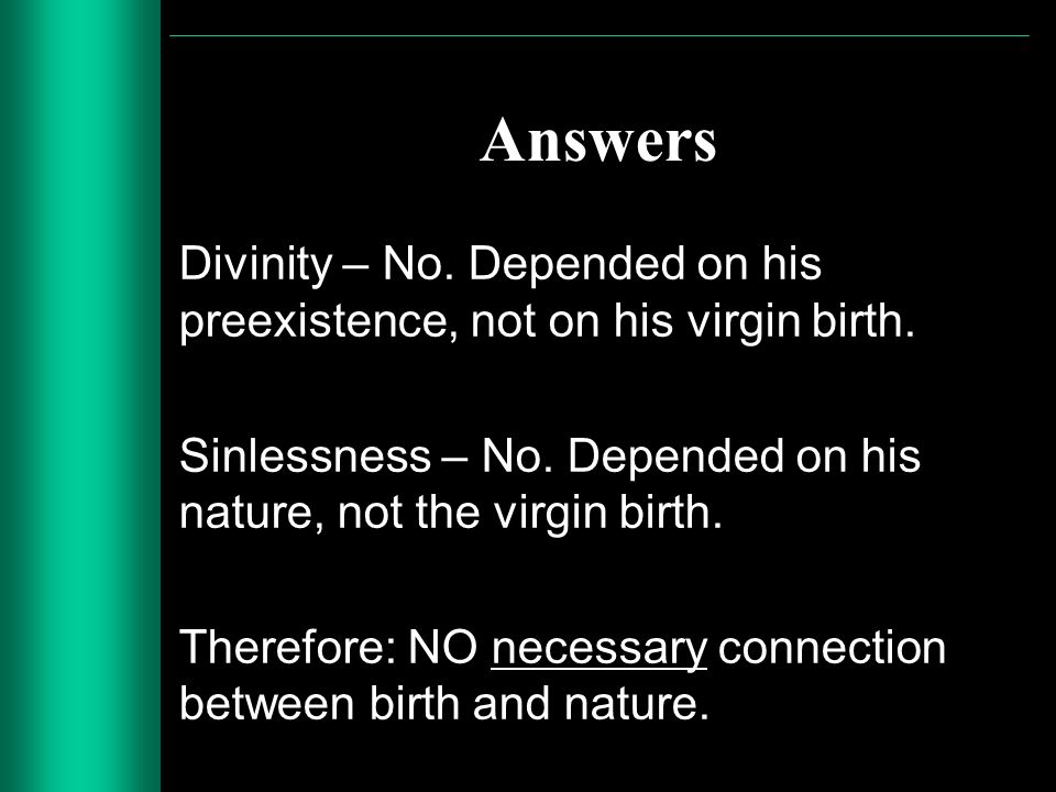 Answers Divinity – No. Depended on his preexistence, not on his virgin birth. Sinlessness – No. Depended on his nature, not the virgin birth. Therefor