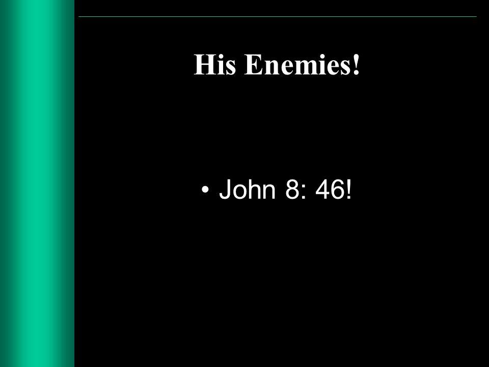 His Enemies! John 8: 46!