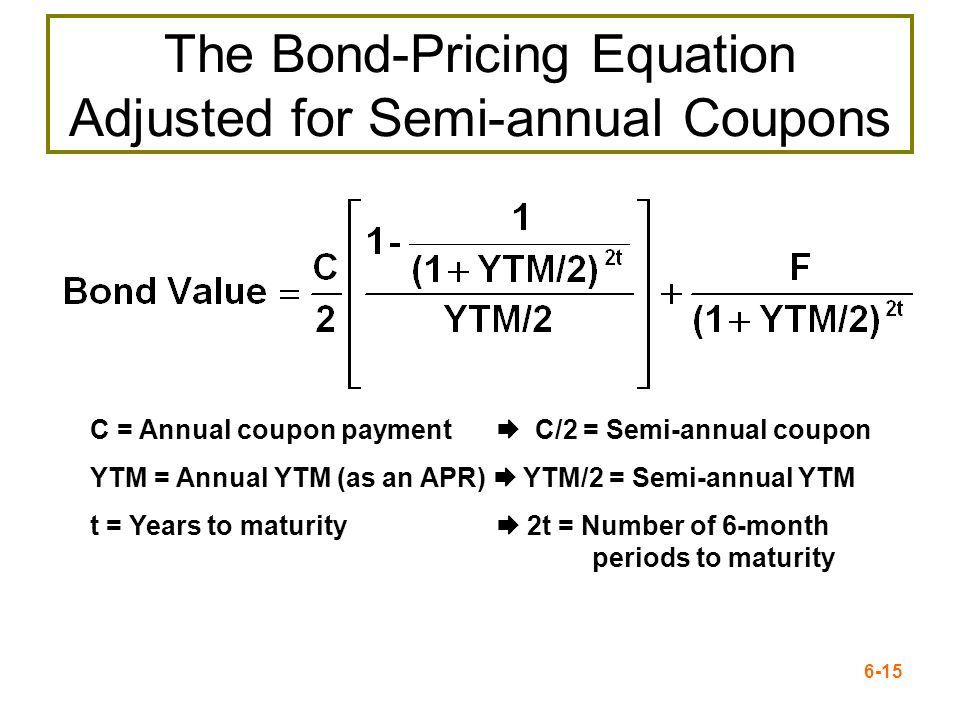 6-15 The Bond-Pricing Equation Adjusted for Semi-annual Coupons C = Annual coupon payment C/2 = Semi-annual coupon YTM = Annual YTM (as an APR) YTM/2