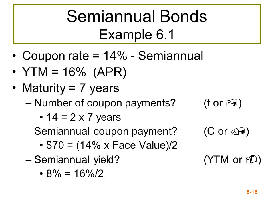 6-16 Semiannual Bonds Example 6.1 Coupon rate = 14% - Semiannual YTM = 16% (APR) Maturity = 7 years –Number of coupon payments? (t or,) 14 = 2 x 7 yea