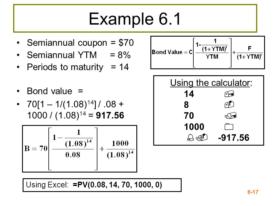 6-17 Example 6.1 Semiannual coupon = $70 Semiannual YTM = 8% Periods to maturity = 14 Bond value = 70[1 – 1/(1.08) 14 ] /.08 + 1000 / (1.08) 14 = 917.