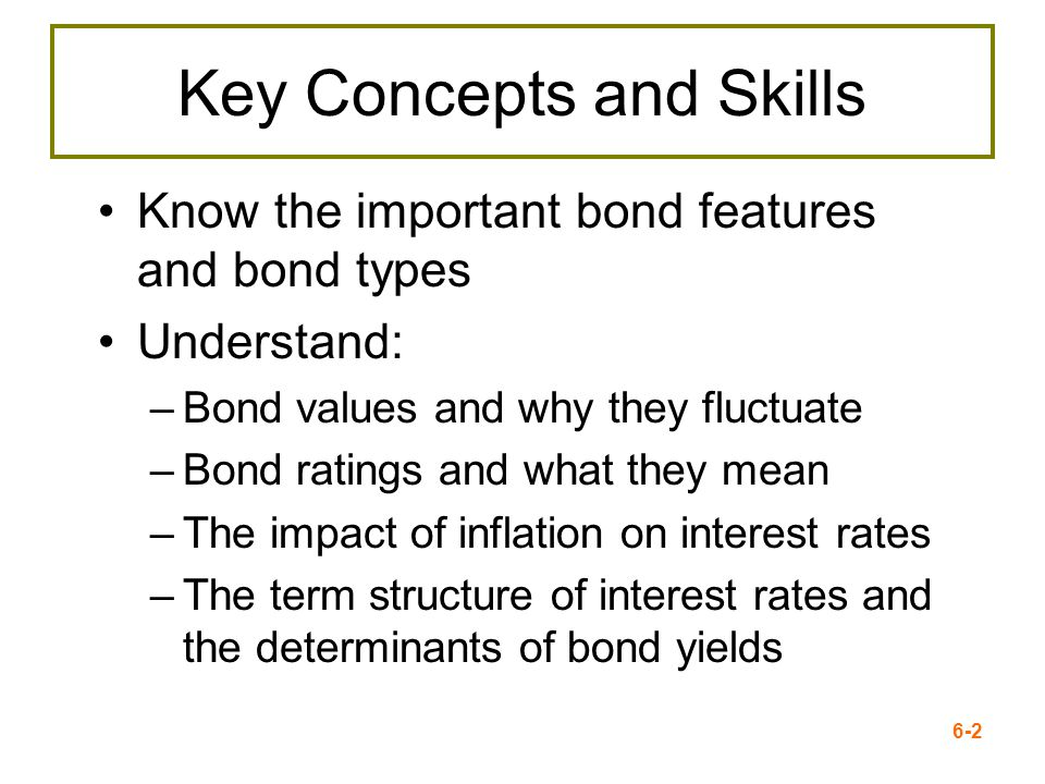 6-2 Key Concepts and Skills Know the important bond features and bond types Understand: –Bond values and why they fluctuate –Bond ratings and what the