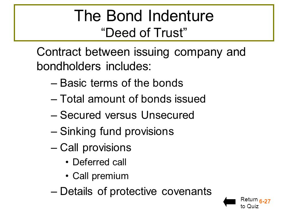 6-27 The Bond Indenture Deed of Trust Contract between issuing company and bondholders includes: –Basic terms of the bonds –Total amount of bonds issu