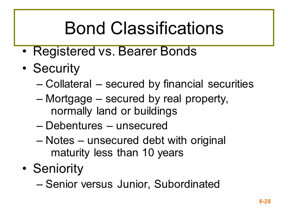 6-28 Bond Classifications Registered vs. Bearer Bonds Security –Collateral – secured by financial securities –Mortgage – secured by real property, nor