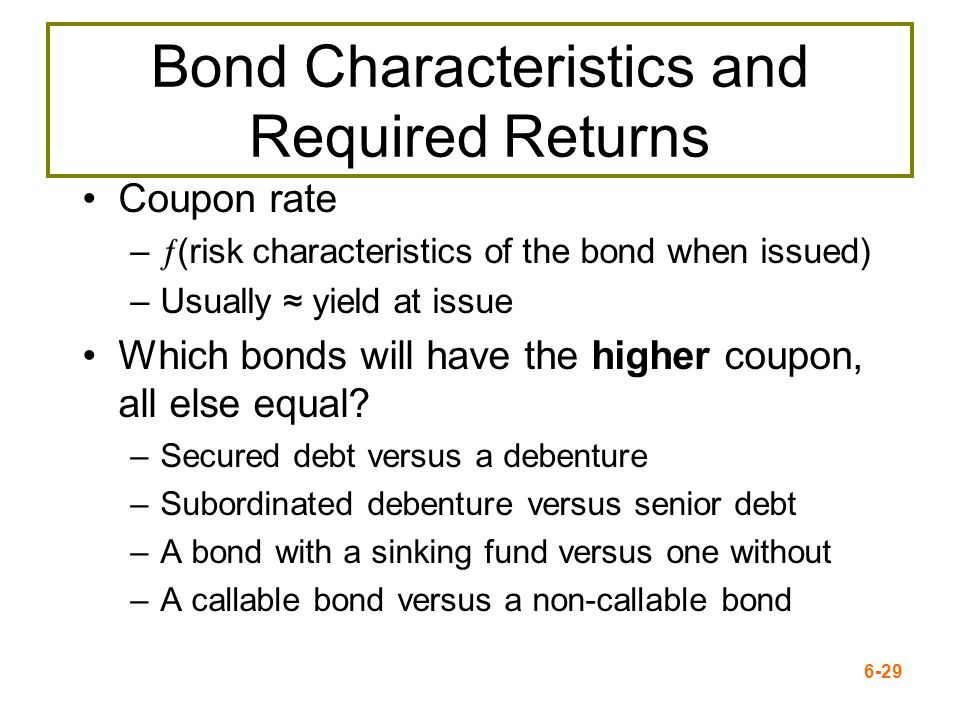 6-29 Bond Characteristics and Required Returns Coupon rate – (risk characteristics of the bond when issued) –Usually yield at issue Which bonds will h