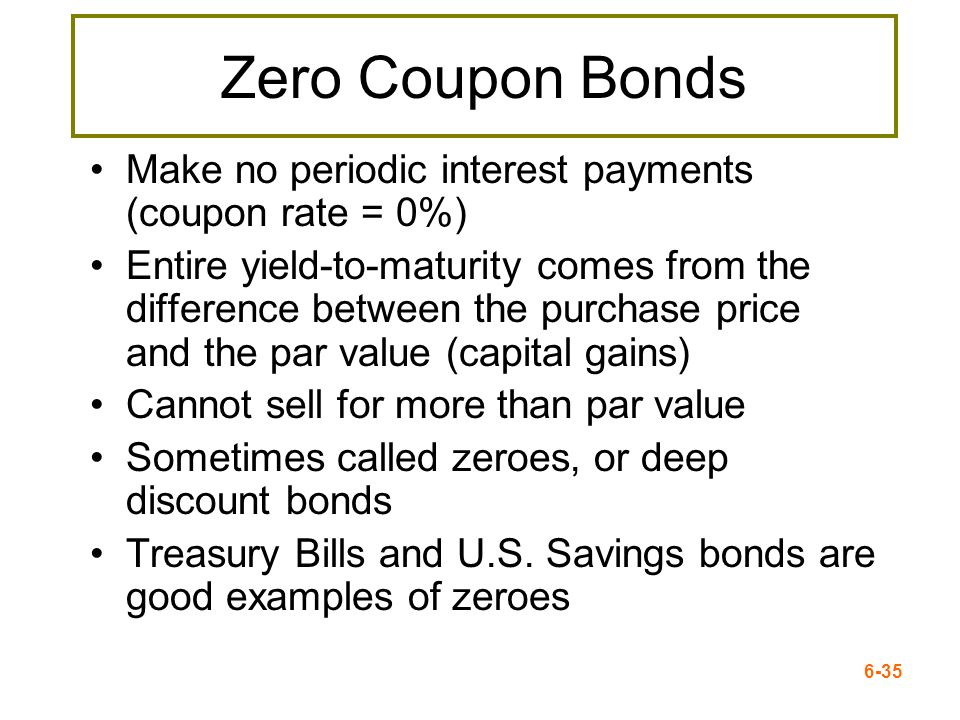 6-35 Zero Coupon Bonds Make no periodic interest payments (coupon rate = 0%) Entire yield-to-maturity comes from the difference between the purchase p