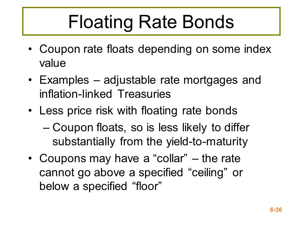 6-36 Floating Rate Bonds Coupon rate floats depending on some index value Examples – adjustable rate mortgages and inflation-linked Treasuries Less pr