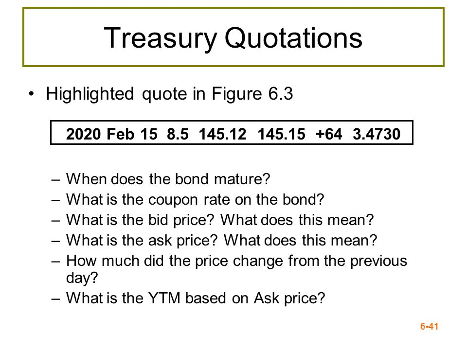 6-41 Treasury Quotations Highlighted quote in Figure 6.3 2020 Feb 15 8.5 145.12 145.15 +64 3.4730 –When does the bond mature? –What is the coupon rate