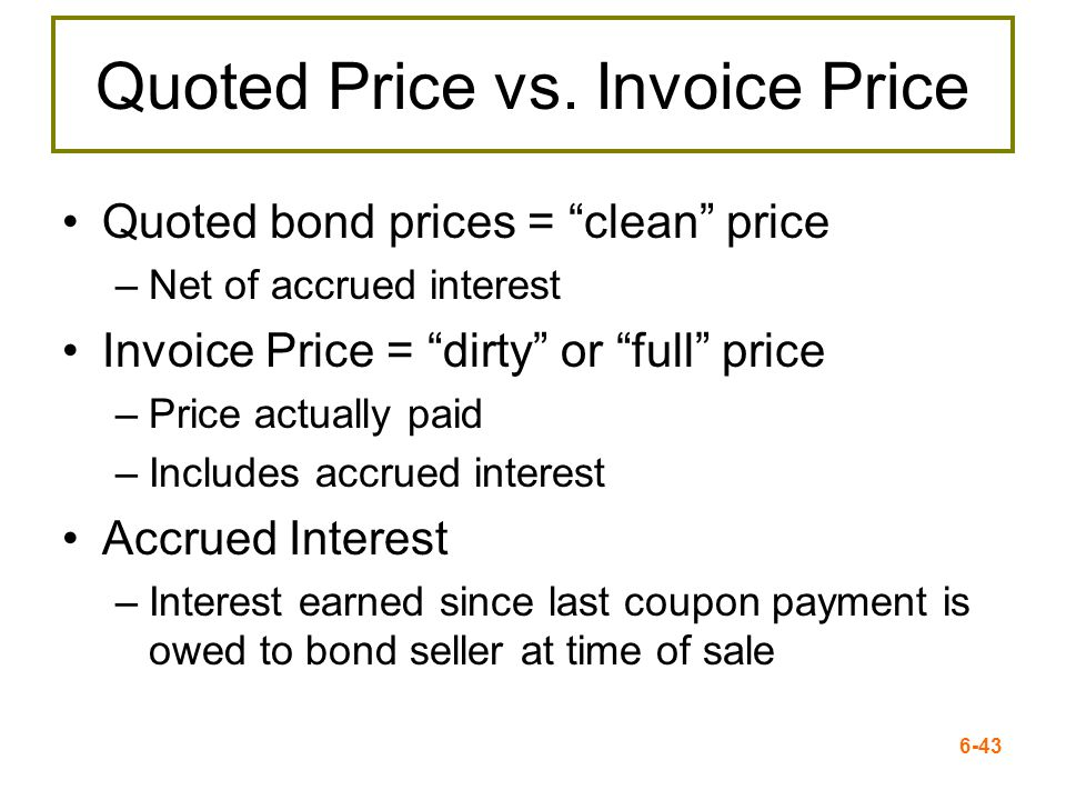 6-43 Quoted Price vs. Invoice Price Quoted bond prices = clean price –Net of accrued interest Invoice Price = dirty or full price –Price actually paid