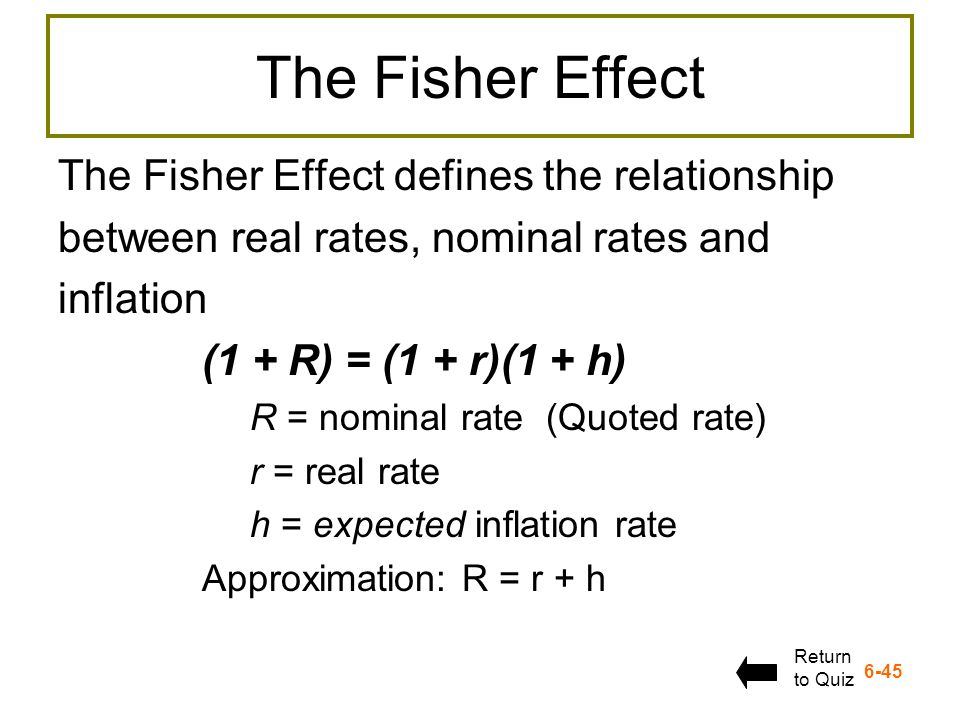 6-45 The Fisher Effect The Fisher Effect defines the relationship between real rates, nominal rates and inflation (1 + R) = (1 + r)(1 + h) R = nominal