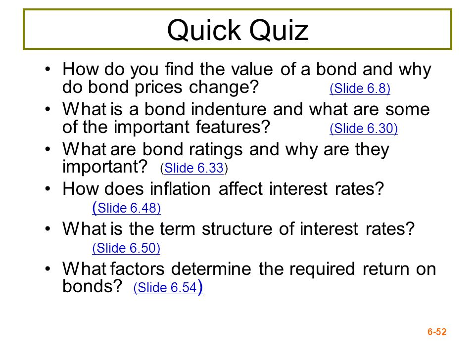 6-52 Quick Quiz How do you find the value of a bond and why do bond prices change? (Slide 6.8) (Slide 6.8) What is a bond indenture and what are some
