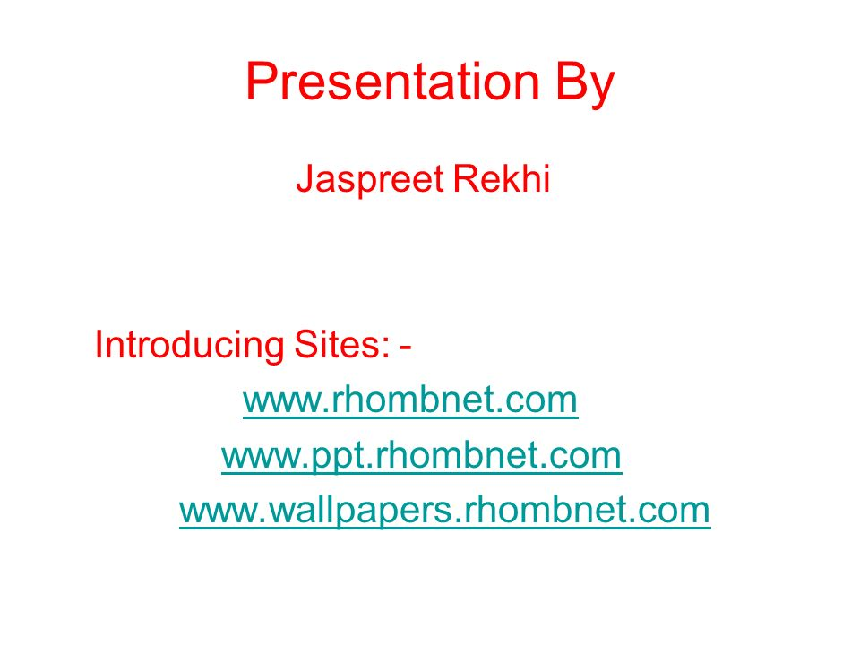 Presentation By Jaspreet Rekhi Introducing Sites: - www.rhombnet.com www.ppt.rhombnet.com www.wallpapers.rhombnet.com