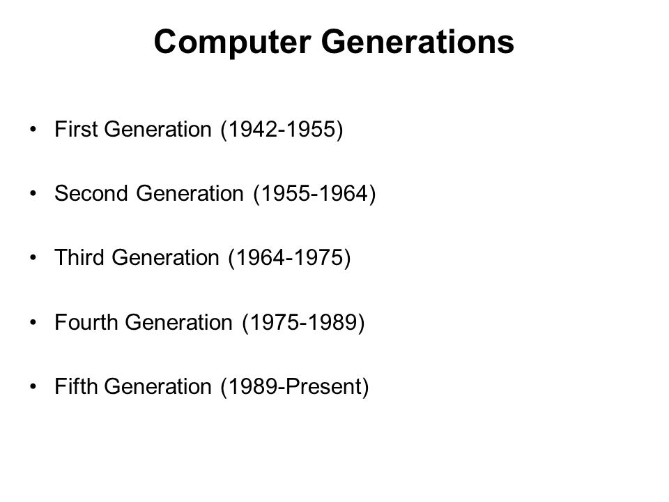 Computer Generations First Generation (1942-1955) Second Generation (1955-1964) Third Generation (1964-1975) Fourth Generation (1975-1989) Fifth Gener